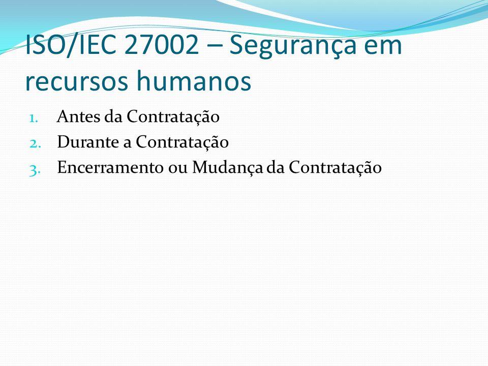 ISO/IEC 27002 – Segurança em recursos humanos 1. Antes da Contratação 2. Durante a Contratação 3. Encerramento ou Mudança da Contratação