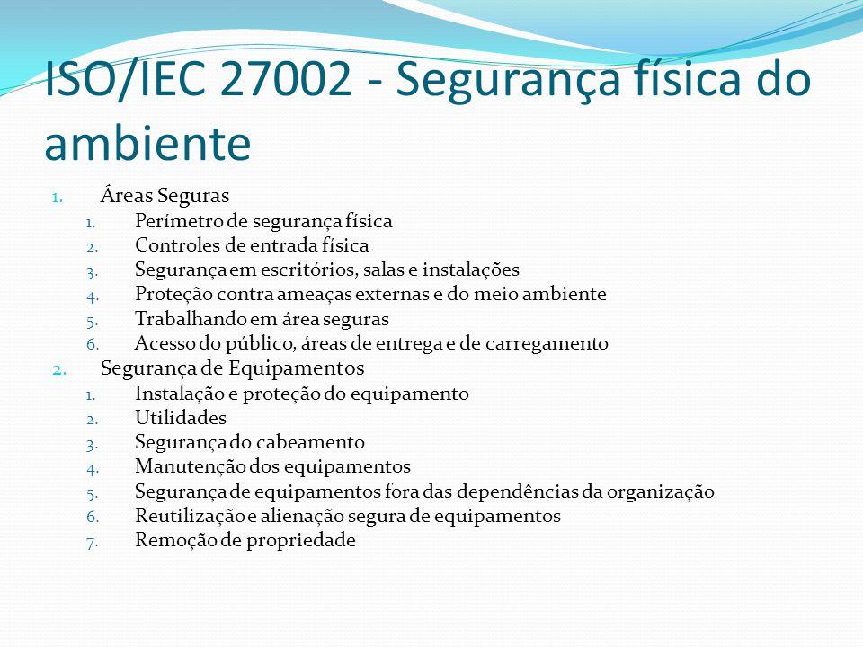 ISO/IEC 27002 - Segurança física do ambiente 1. Áreas Seguras 1. Perímetro de segurança física 2. Controles de entrada física 3. Segurança em escritór