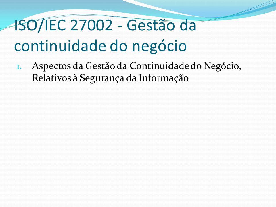 ISO/IEC 27002 - Gestão da continuidade do negócio 1. Aspectos da Gestão da Continuidade do Negócio, Relativos à Segurança da Informação