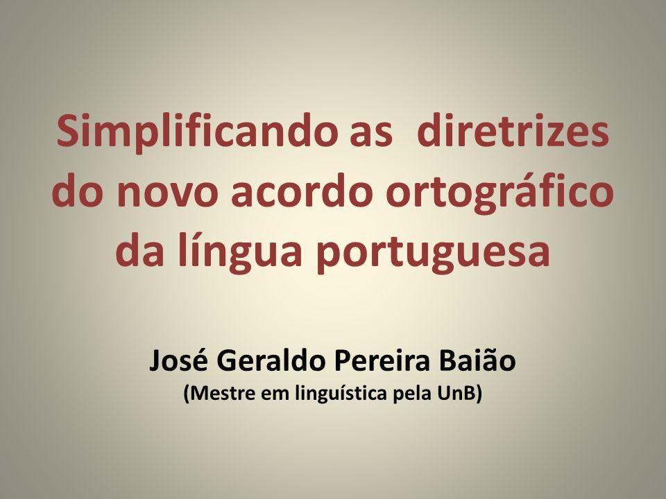 Simplificando as diretrizes do novo acordo ortográfico da língua portuguesa José Geraldo Pereira Baião (Mestre em linguística pela UnB)
