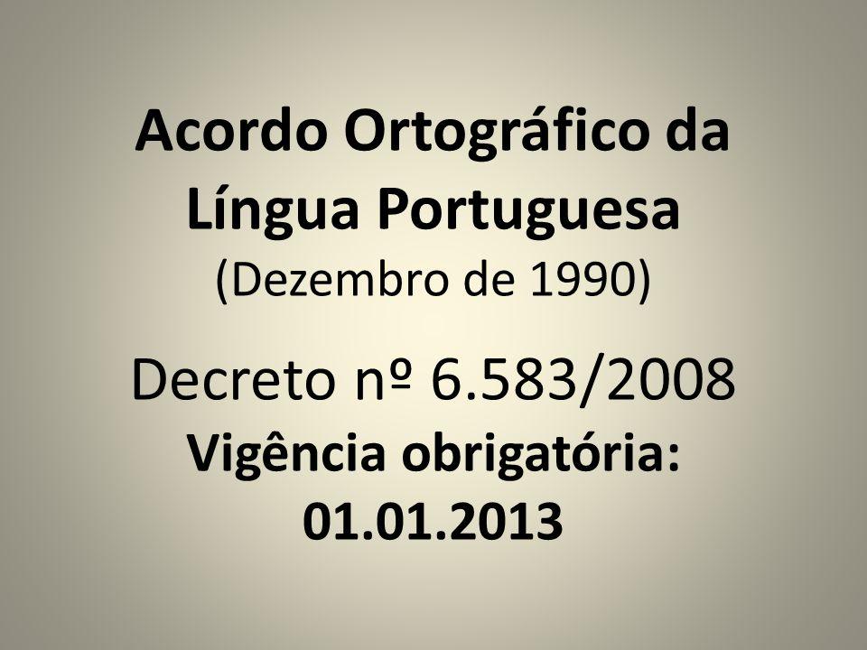 Acordo Ortográfico da Língua Portuguesa (Dezembro de 1990) Decreto nº 6.583/2008 Vigência obrigatória: 01.01.2013