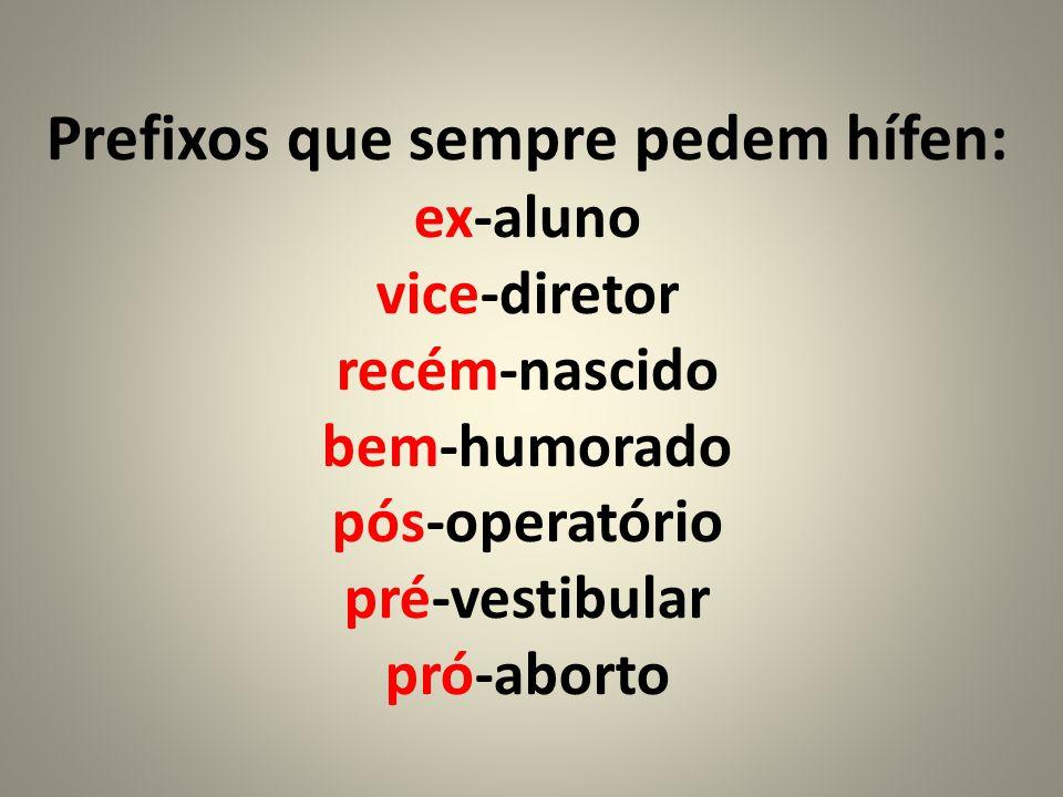 Prefixos que sempre pedem hífen: ex-aluno vice-diretor recém-nascido bem-humorado pós-operatório pré-vestibular pró-aborto