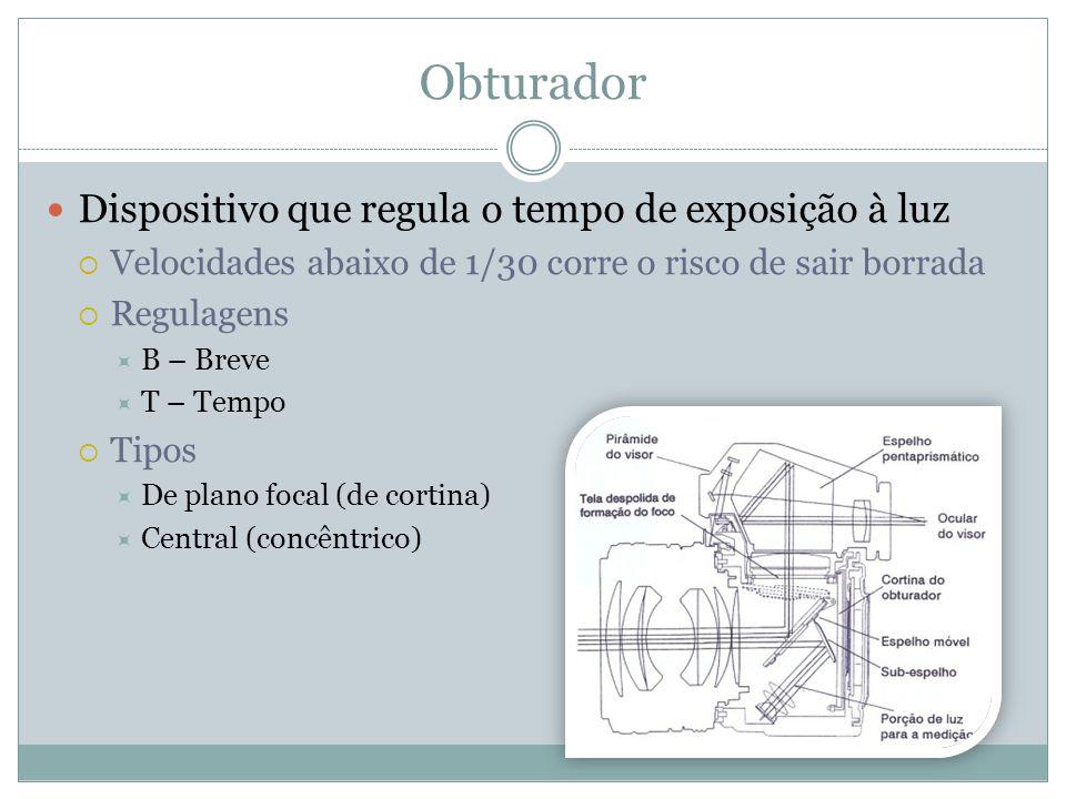 Obturador Dispositivo que regula o tempo de exposição à luz Velocidades abaixo de 1/30 corre o risco de sair borrada Regulagens B – Breve T – Tempo Tipos De plano focal (de cortina) Central (concêntrico)