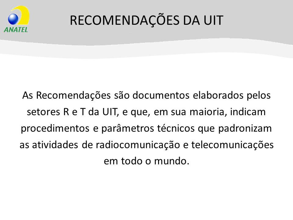RECOMENDAÇÕES DA UIT As Recomendações são documentos elaborados pelos setores R e T da UIT, e que, em sua maioria, indicam procedimentos e parâmetros