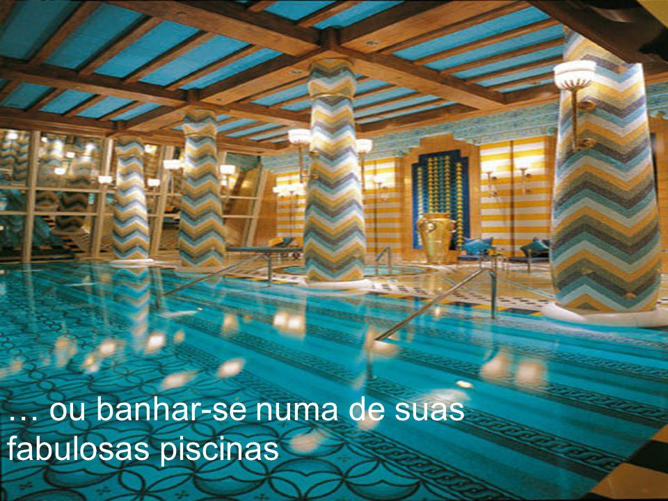 … ou banhar-se numa de suas fabulosas piscinas