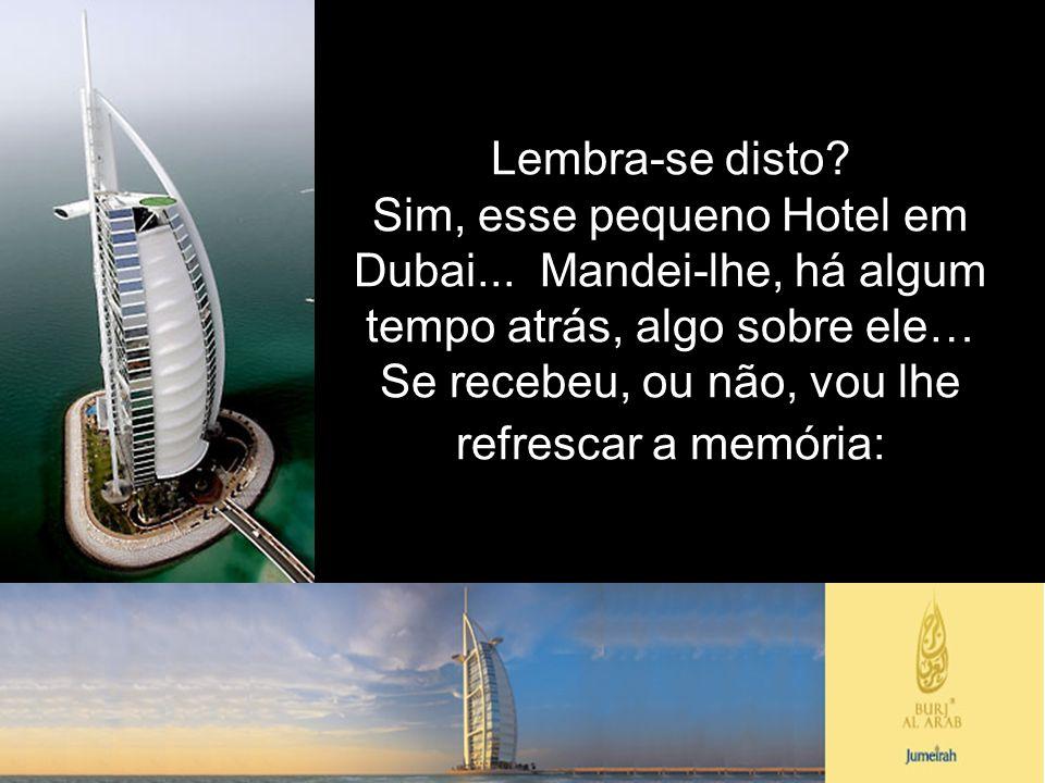 Lembra-se disto? Sim, esse pequeno Hotel em Dubai... Mandei-lhe, há algum tempo atrás, algo sobre ele… Se recebeu, ou não, vou lhe refrescar a memória