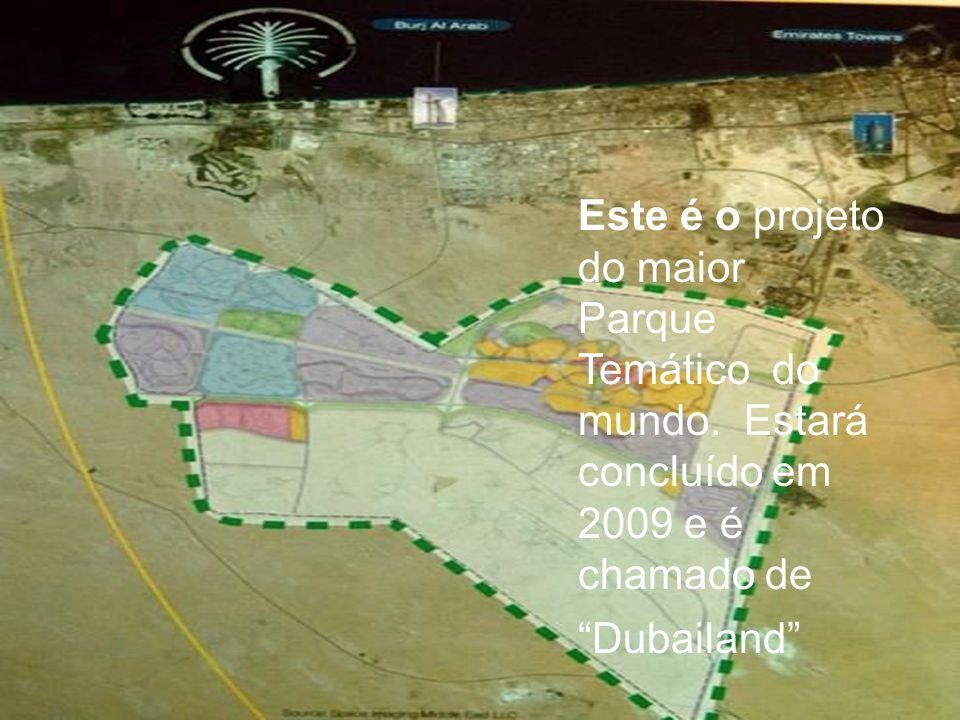 Este é o projeto do maior Parque Temático do mundo. Estará concluído em 2009 e é chamado de Dubailand