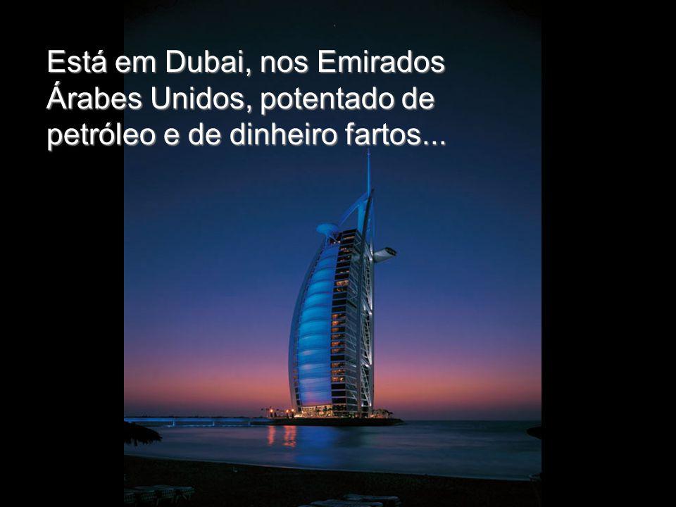 Está em Dubai, nos Emirados Árabes Unidos, potentado de petróleo e de dinheiro fartos...