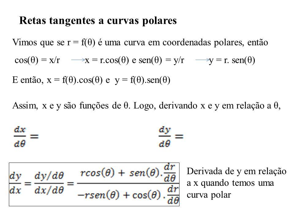 Retas tangentes a curvas polares Vimos que se r = f(θ) é uma curva em coordenadas polares, então cos(θ) = x/r x = r.cos(θ) e sen(θ) = y/r y = r.