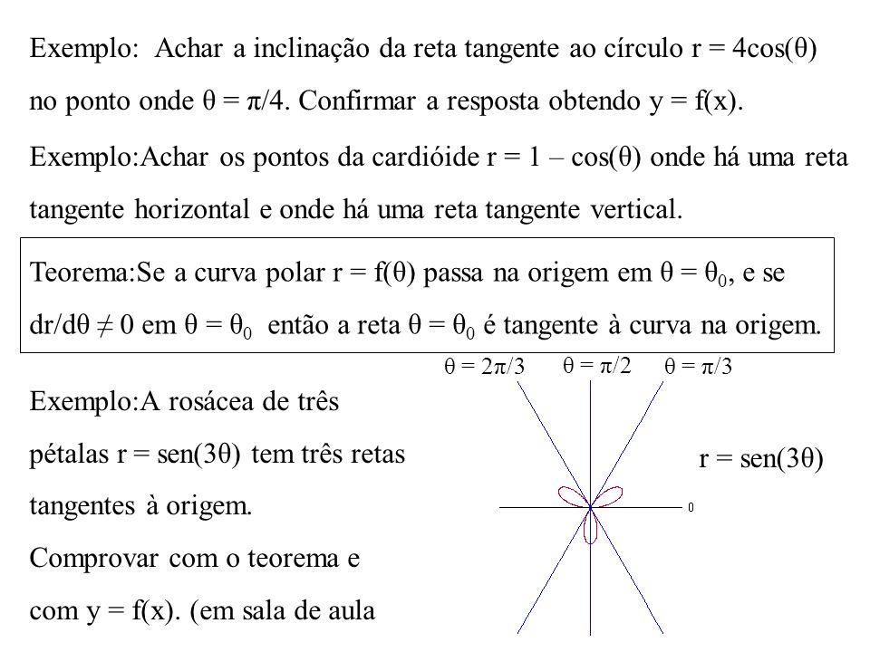 Exemplo: Achar a inclinação da reta tangente ao círculo r = 4cos(θ) no ponto onde θ = π/4. Confirmar a resposta obtendo y = f(x). Exemplo:Achar os pon