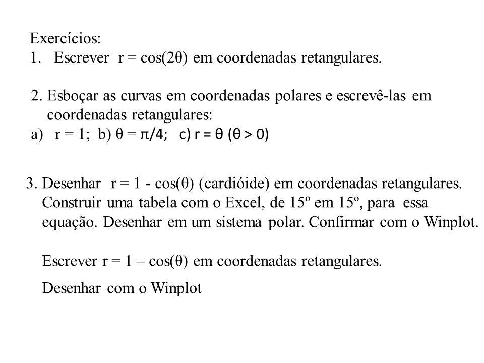 Exercícios: 1.Escrever r = cos(2θ) em coordenadas retangulares. 2. Esboçar as curvas em coordenadas polares e escrevê-las em coordenadas retangulares: