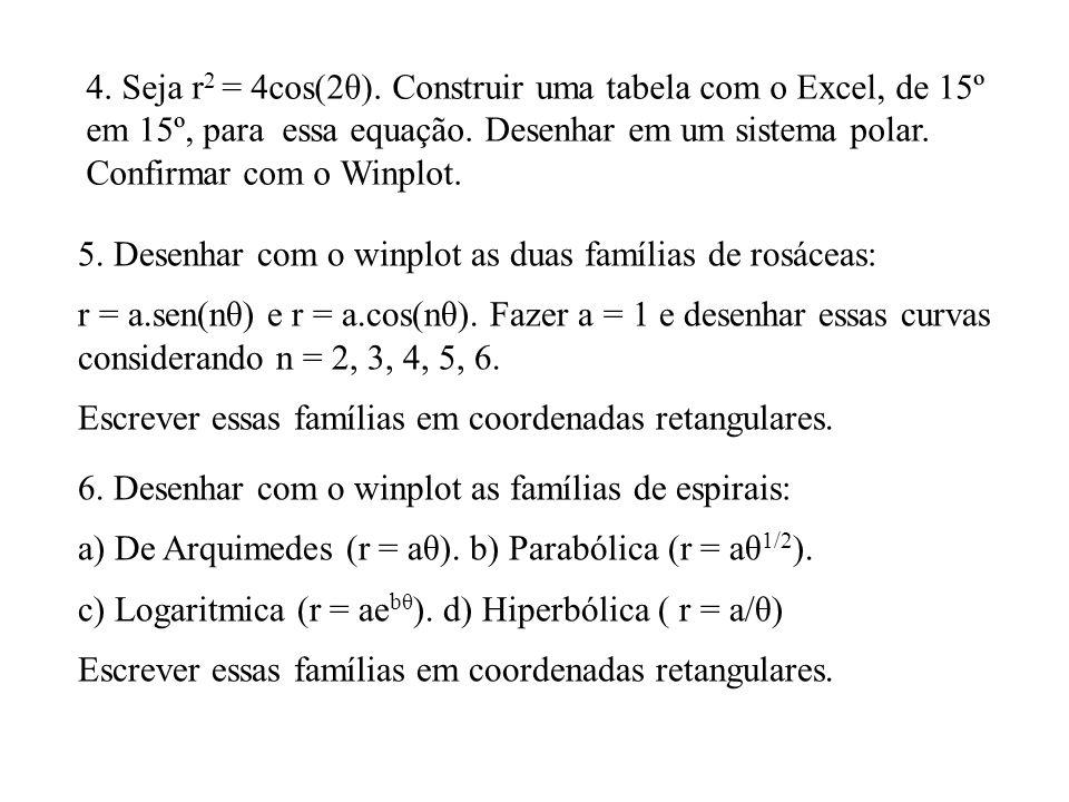 4. Seja r 2 = 4cos(2θ). Construir uma tabela com o Excel, de 15º em 15º, para essa equação. Desenhar em um sistema polar. Confirmar com o Winplot. 5.