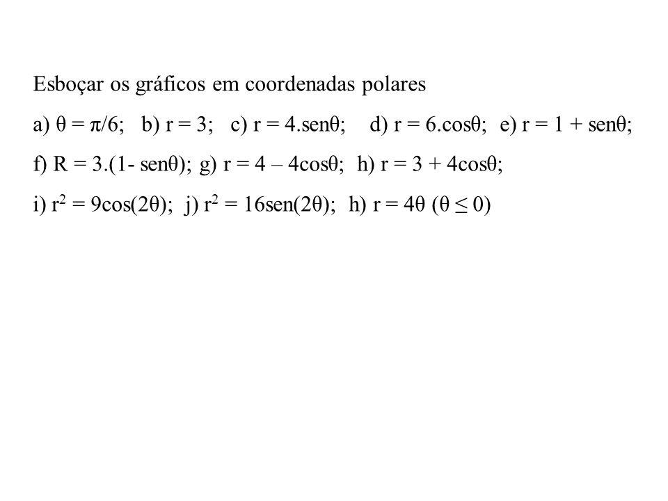 Esboçar os gráficos em coordenadas polares a) θ = π/6; b) r = 3; c) r = 4.senθ; d) r = 6.cosθ; e) r = 1 + senθ; f) R = 3.(1- senθ); g) r = 4 – 4cosθ; h) r = 3 + 4cosθ; i) r 2 = 9cos(2θ); j) r 2 = 16sen(2θ); h) r = 4θ (θ 0)
