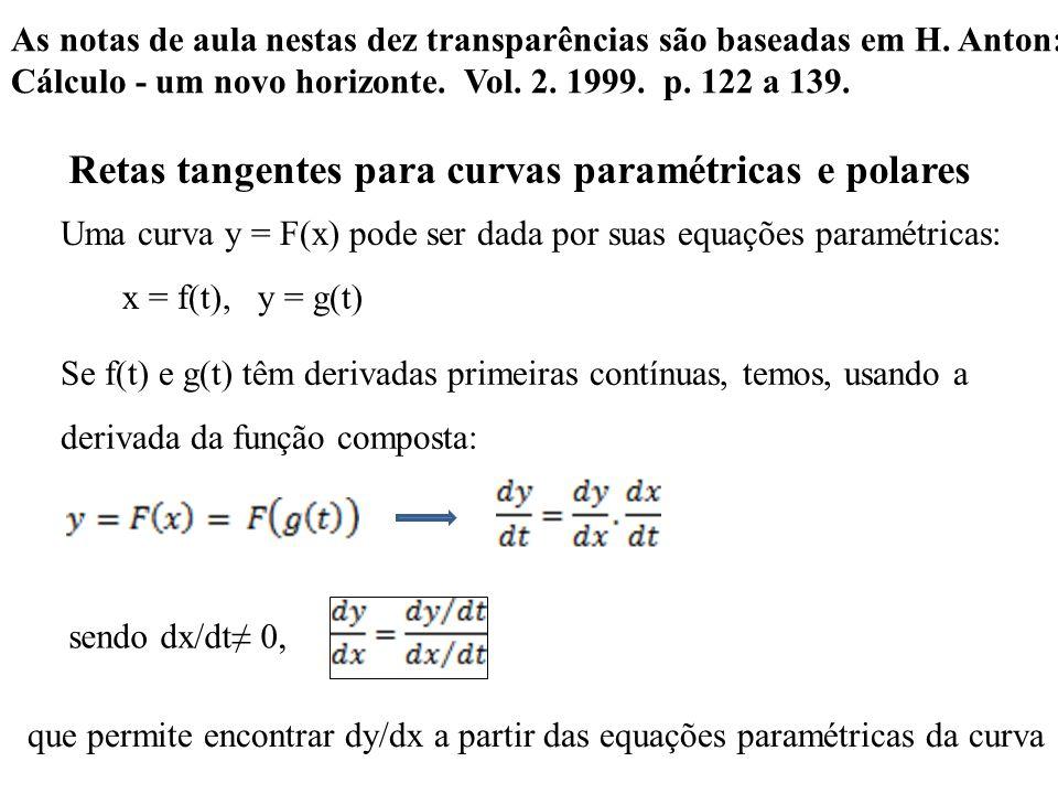 Retas tangentes para curvas paramétricas e polares Uma curva y = F(x) pode ser dada por suas equações paramétricas: x = f(t), y = g(t) Se f(t) e g(t) têm derivadas primeiras contínuas, temos, usando a derivada da função composta: sendo dx/dt 0, que permite encontrar dy/dx a partir das equações paramétricas da curva As notas de aula nestas dez transparências são baseadas em H.