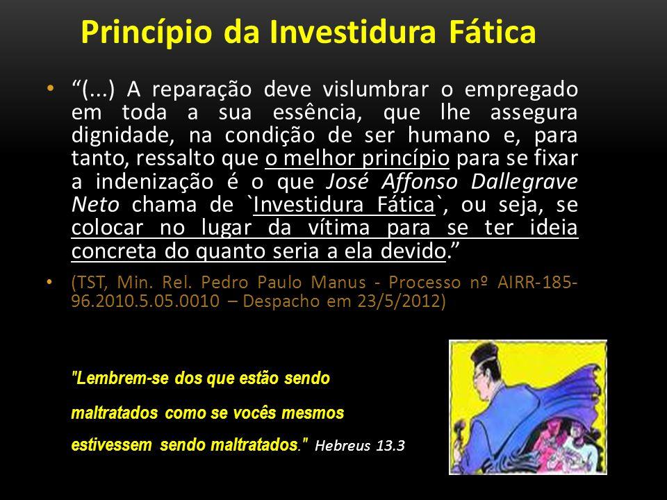 Princípio da Investidura Fática (...) A reparação deve vislumbrar o empregado em toda a sua essência, que lhe assegura dignidade, na condição de ser h