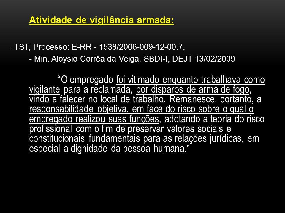 Atividade de vigilância armada: - TST, Processo: E-RR - 1538/2006-009-12-00.7, - Min. Aloysio Corrêa da Veiga, SBDI-I, DEJT 13/02/2009 O empregado foi
