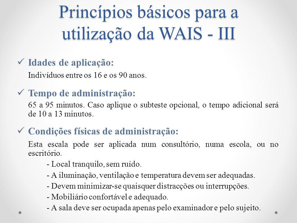 Princípios básicos para a utilização da WAIS - III Material: Manual Técnico Caderno de Registo Caderno de Estímulos Cartões (com itens do subteste Vocabulário) Caderno de Respostas Caixa com 9 cubos 5 Puzzles (para o subteste Composição de Objectos) Cartão de apresentação (do subteste Composição de Objectos) Caixa com 11 conjuntos de cartões Grelhas de correcção (para os subtestes Código e Pesquisa de Símbolos) Cronómetro 2 Lápis sem borracha