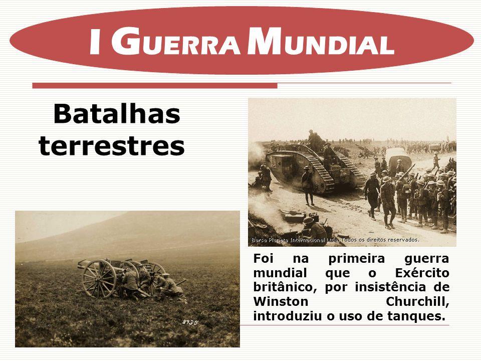 Batalhas terrestres I G UERRA M UNDIAL Foi na primeira guerra mundial que o Exército britânico, por insistência de Winston Churchill, introduziu o uso de tanques.