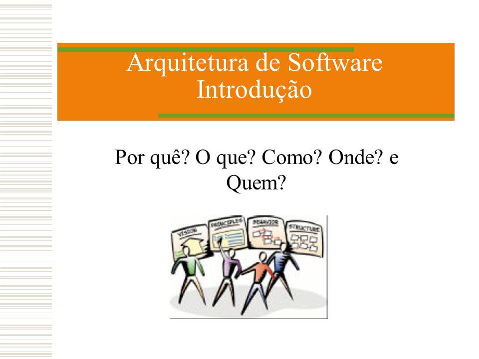 Arquitetura de Software Introdução Por quê? O que? Como? Onde? e Quem?
