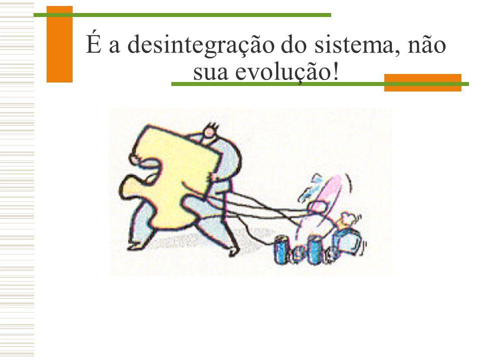 É a desintegração do sistema, não sua evolução!