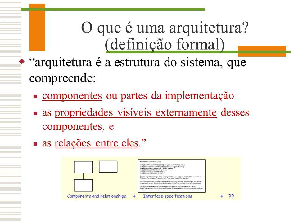 O que é uma arquitetura? (definição formal) arquitetura é a estrutura do sistema, que compreende: componentes ou partes da implementação as propriedad
