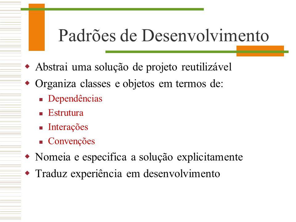 Padrões de Desenvolvimento Abstrai uma solução de projeto reutilizável Organiza classes e objetos em termos de: Dependências Estrutura Interações Conv