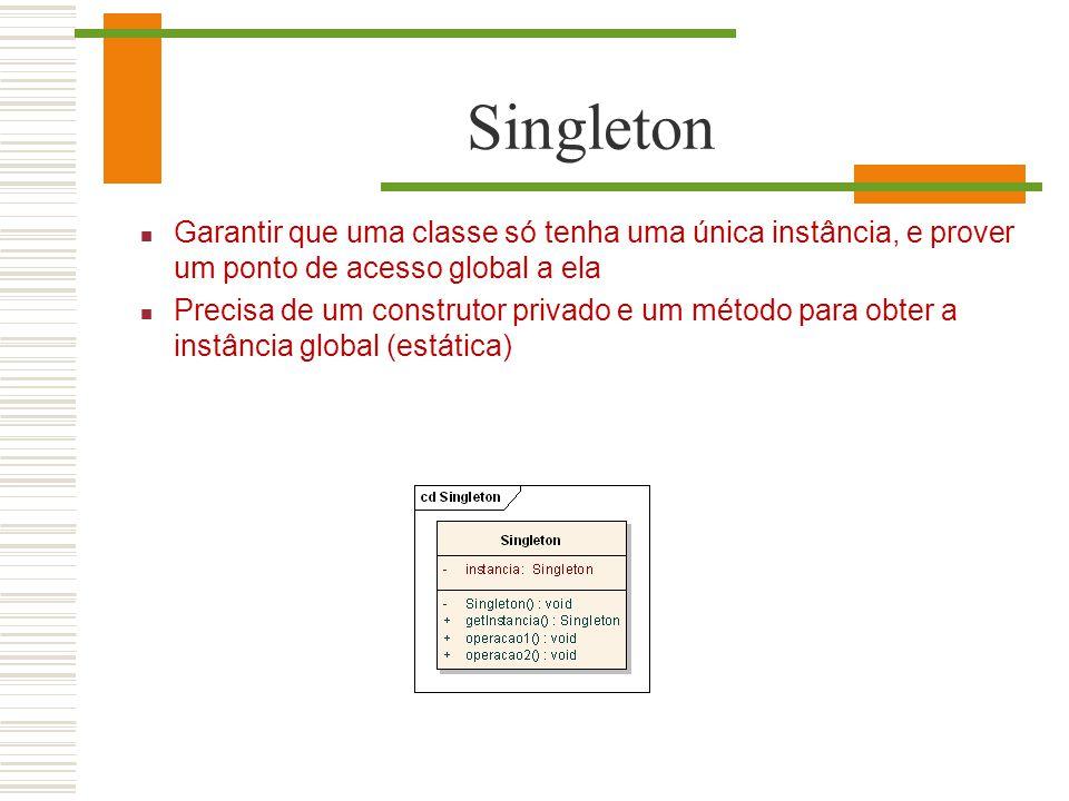 Singleton Garantir que uma classe só tenha uma única instância, e prover um ponto de acesso global a ela Precisa de um construtor privado e um método