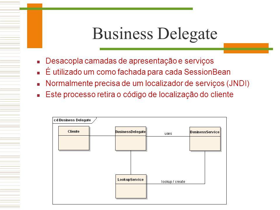 Business Delegate Desacopla camadas de apresentação e serviços É utilizado um como fachada para cada SessionBean Normalmente precisa de um localizador
