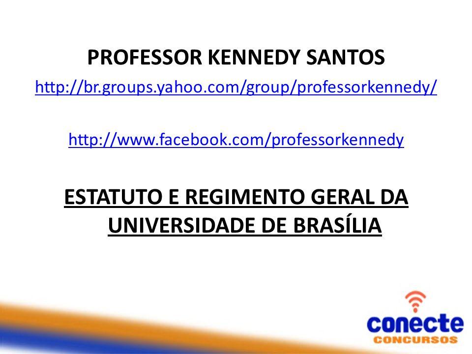 PROFESSOR KENNEDY SANTOS http://br.groups.yahoo.com/group/professorkennedy/ http://www.facebook.com/professorkennedy ESTATUTO E REGIMENTO GERAL DA UNIVERSIDADE DE BRASÍLIA