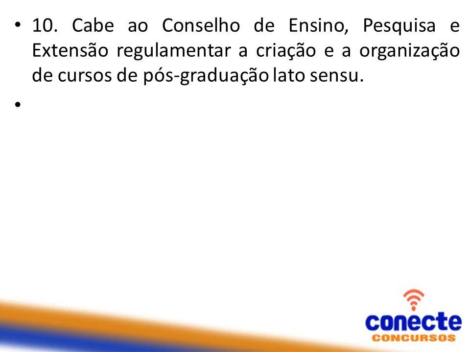 10. Cabe ao Conselho de Ensino, Pesquisa e Extensão regulamentar a criação e a organização de cursos de pós-graduação lato sensu.
