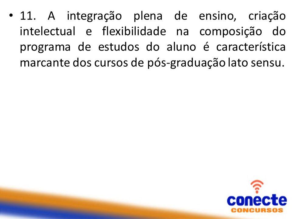 11. A integração plena de ensino, criação intelectual e flexibilidade na composição do programa de estudos do aluno é característica marcante dos curs