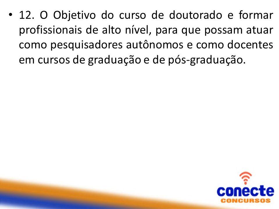 12. O Objetivo do curso de doutorado e formar profissionais de alto nível, para que possam atuar como pesquisadores autônomos e como docentes em curso