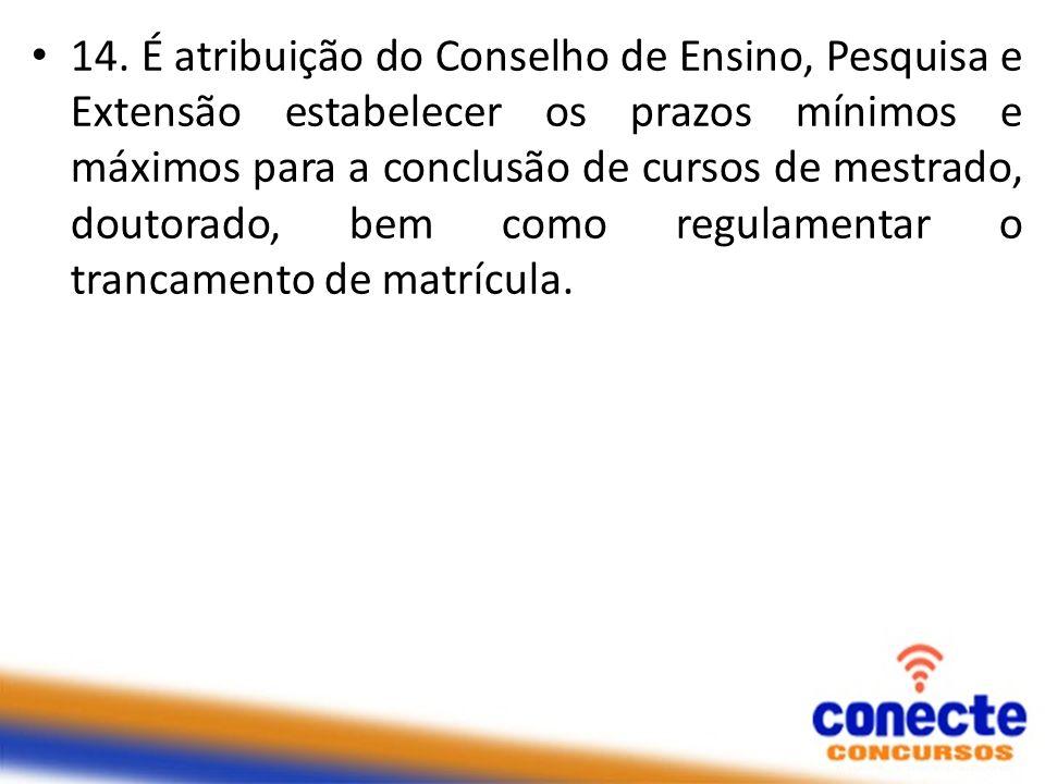 14. É atribuição do Conselho de Ensino, Pesquisa e Extensão estabelecer os prazos mínimos e máximos para a conclusão de cursos de mestrado, doutorado,