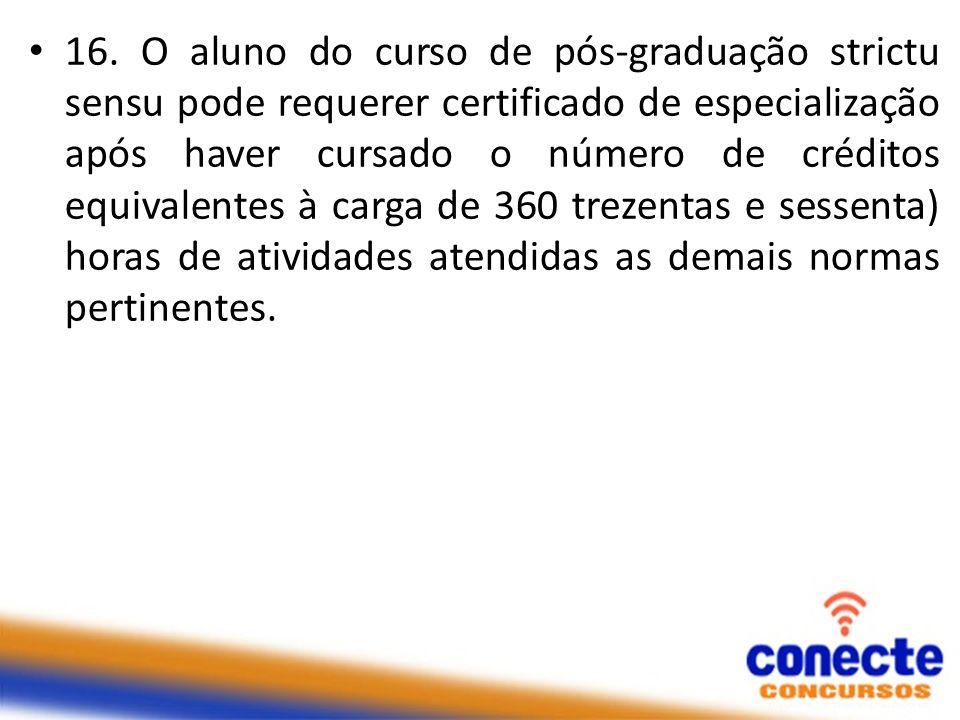 16. O aluno do curso de pós-graduação strictu sensu pode requerer certificado de especialização após haver cursado o número de créditos equivalentes à