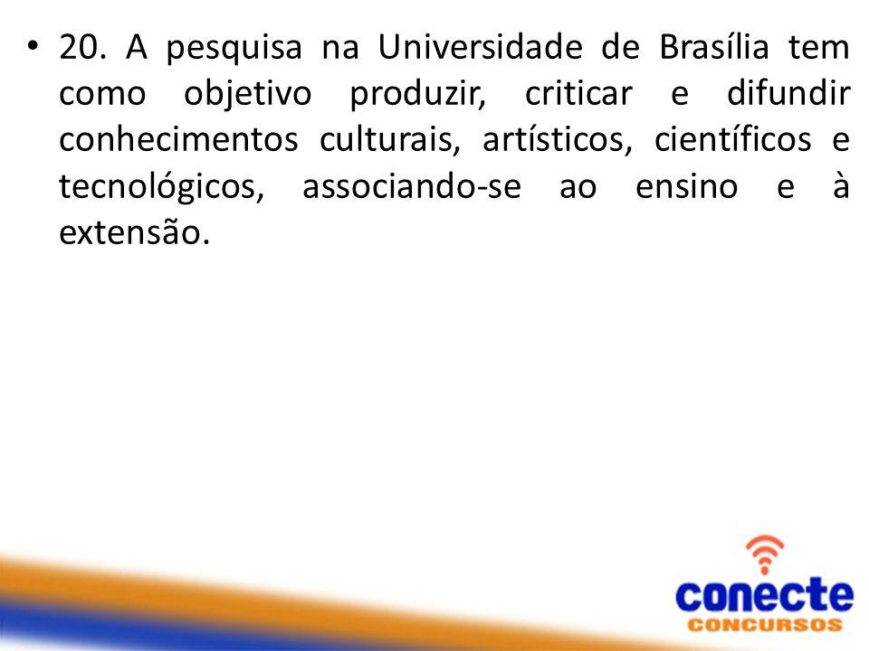20. A pesquisa na Universidade de Brasília tem como objetivo produzir, criticar e difundir conhecimentos culturais, artísticos, científicos e tecnológ