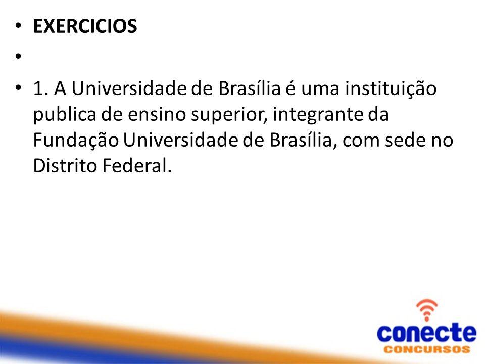 EXERCICIOS 1. A Universidade de Brasília é uma instituição publica de ensino superior, integrante da Fundação Universidade de Brasília, com sede no Di