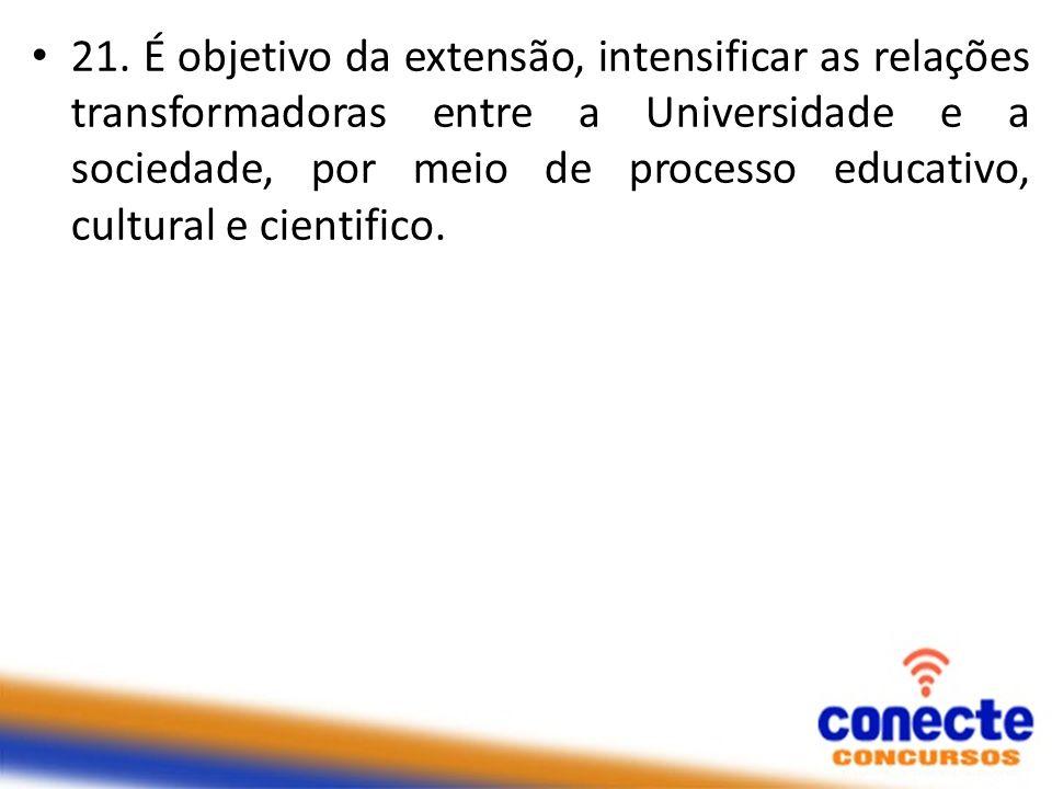 21. É objetivo da extensão, intensificar as relações transformadoras entre a Universidade e a sociedade, por meio de processo educativo, cultural e ci