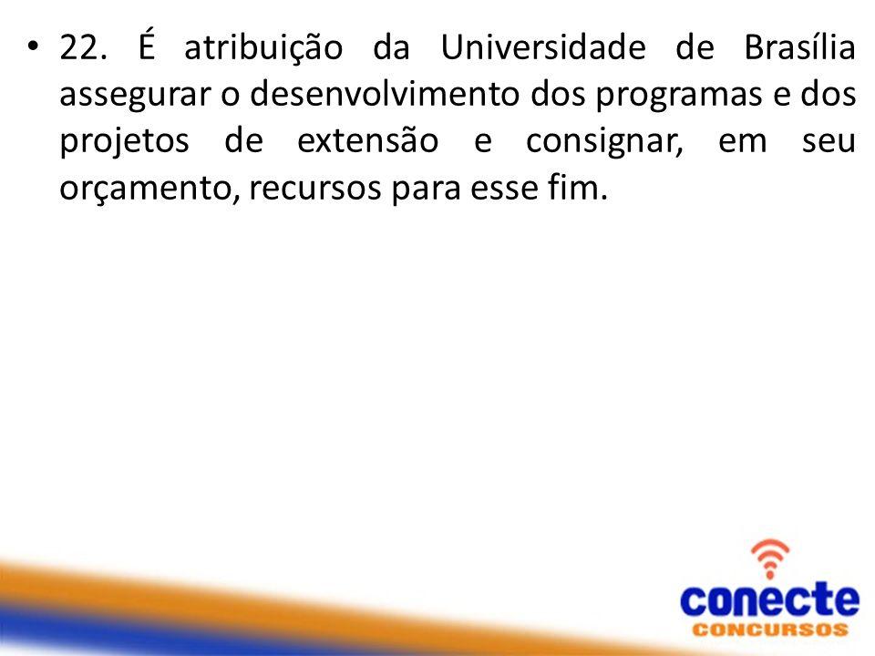 22. É atribuição da Universidade de Brasília assegurar o desenvolvimento dos programas e dos projetos de extensão e consignar, em seu orçamento, recur