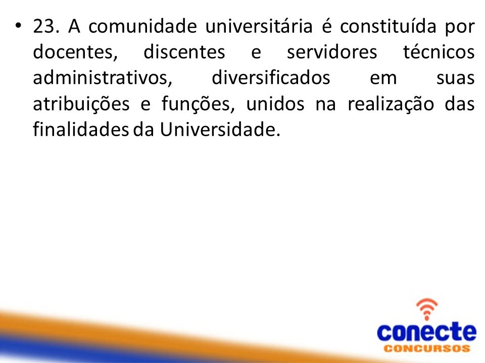 23. A comunidade universitária é constituída por docentes, discentes e servidores técnicos administrativos, diversificados em suas atribuições e funçõ