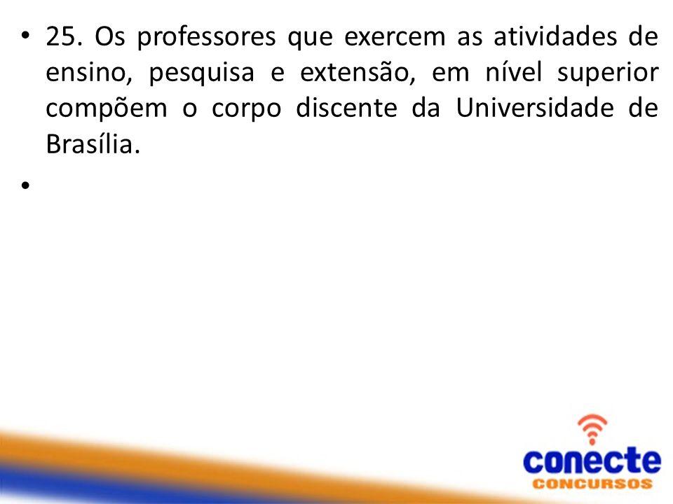 25. Os professores que exercem as atividades de ensino, pesquisa e extensão, em nível superior compõem o corpo discente da Universidade de Brasília.