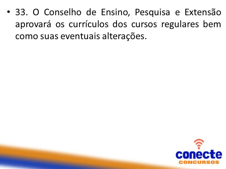33. O Conselho de Ensino, Pesquisa e Extensão aprovará os currículos dos cursos regulares bem como suas eventuais alterações.