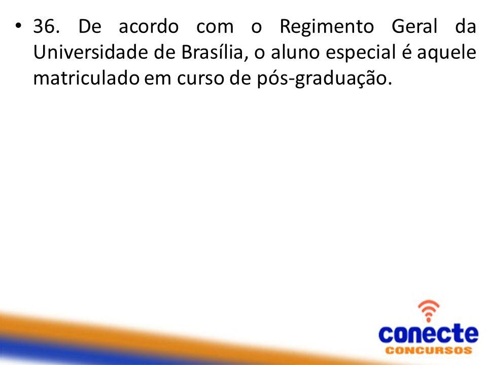 36. De acordo com o Regimento Geral da Universidade de Brasília, o aluno especial é aquele matriculado em curso de pós-graduação.
