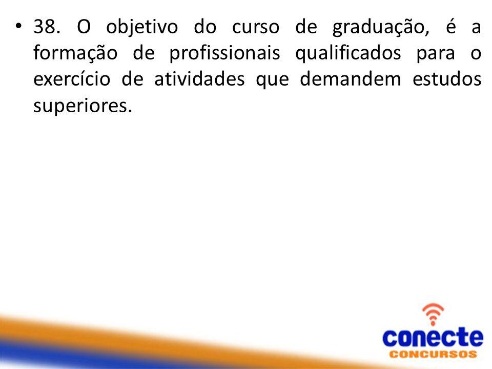 38. O objetivo do curso de graduação, é a formação de profissionais qualificados para o exercício de atividades que demandem estudos superiores.
