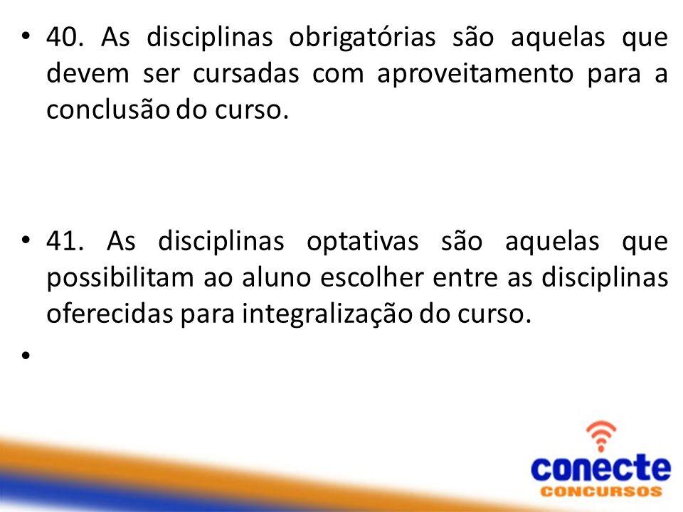 40. As disciplinas obrigatórias são aquelas que devem ser cursadas com aproveitamento para a conclusão do curso. 41. As disciplinas optativas são aque