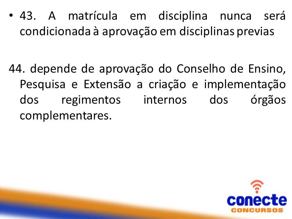 43. A matrícula em disciplina nunca será condicionada à aprovação em disciplinas previas 44. depende de aprovação do Conselho de Ensino, Pesquisa e Ex