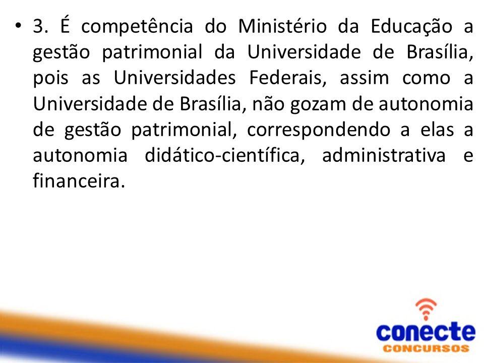 3. É competência do Ministério da Educação a gestão patrimonial da Universidade de Brasília, pois as Universidades Federais, assim como a Universidade