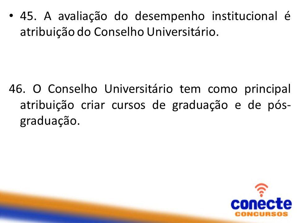 45. A avaliação do desempenho institucional é atribuição do Conselho Universitário. 46. O Conselho Universitário tem como principal atribuição criar c