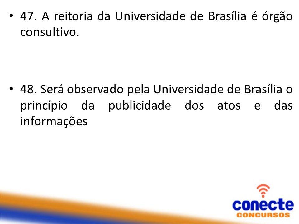 47. A reitoria da Universidade de Brasília é órgão consultivo. 48. Será observado pela Universidade de Brasília o princípio da publicidade dos atos e