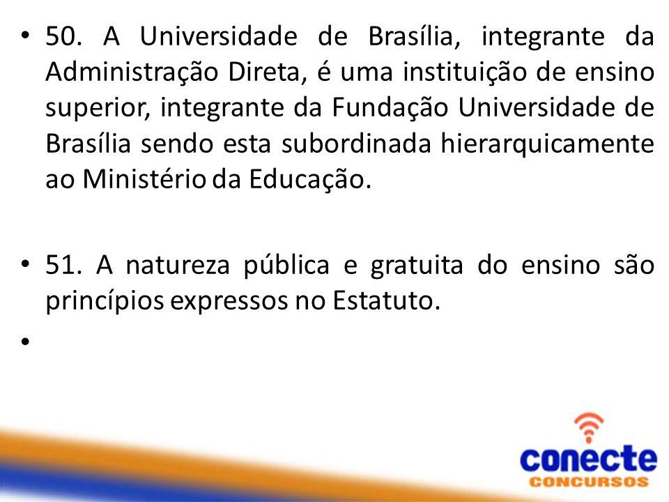 50. A Universidade de Brasília, integrante da Administração Direta, é uma instituição de ensino superior, integrante da Fundação Universidade de Brasí
