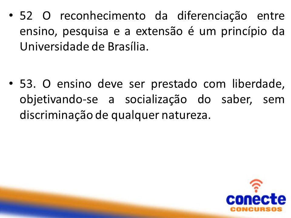 52 O reconhecimento da diferenciação entre ensino, pesquisa e a extensão é um princípio da Universidade de Brasília. 53. O ensino deve ser prestado co